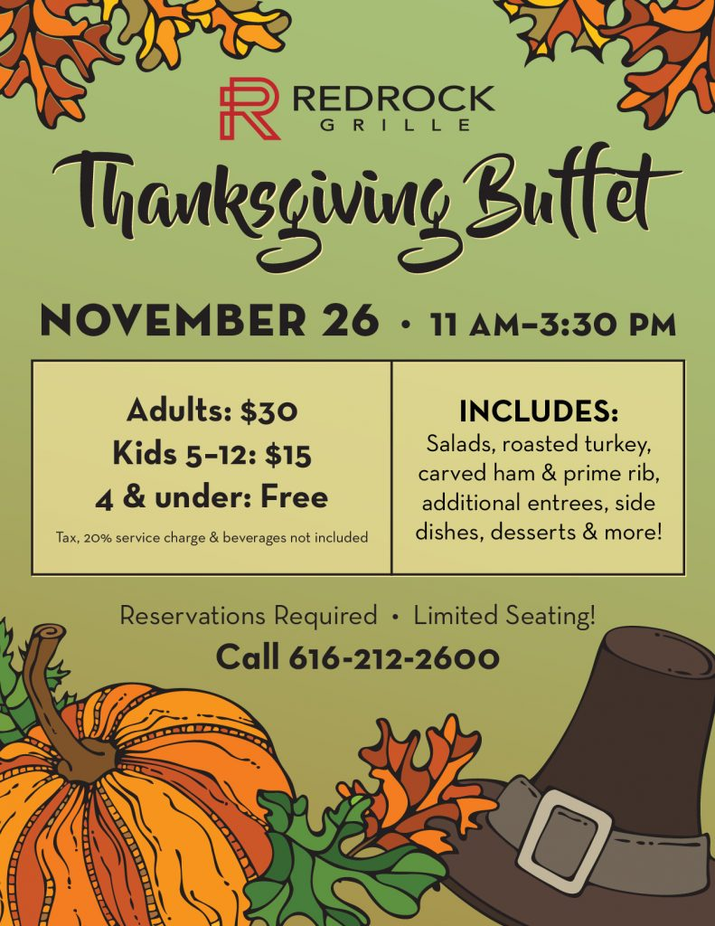 Let us handle the cooking this Thanksgiving! We'll be serving delicious salads, roasted turkey, hand carved ham & prime rib, additional entrees, side dishes, desserts & more at our annual Thanksgiving Buffet! Cost is $30 for Adults, $15 for Children 5-12, and Free for Children 4 & under (tax, 20% service charge & beverages not included). We have a limited number of reservations available due to the current Executive Order. Call 616-212-2600 x 2 to make your reservation