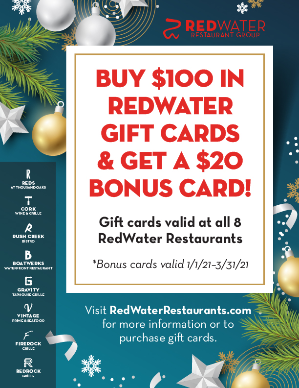Buy $100 in RedWater gift cards and get a $20 bonus card for yourself!  Gift cards are valid at all 8 RedWater Restaurants. For more information or to purchase gift cards, inquire at the host stand on your next visit, or go toour online gift card store. *Bonus cards valid 1/1/21–3/31/21