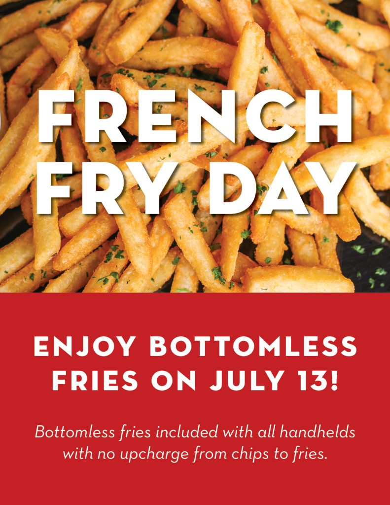 To celebrate National French Fry Day, Tuesday, 7/13, enjoy BOTTOMLESS FRIES with all sandwiches and handhelds and no up-charge from chips to fries!